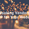 Booking Vendors ASAP for Your Wedding